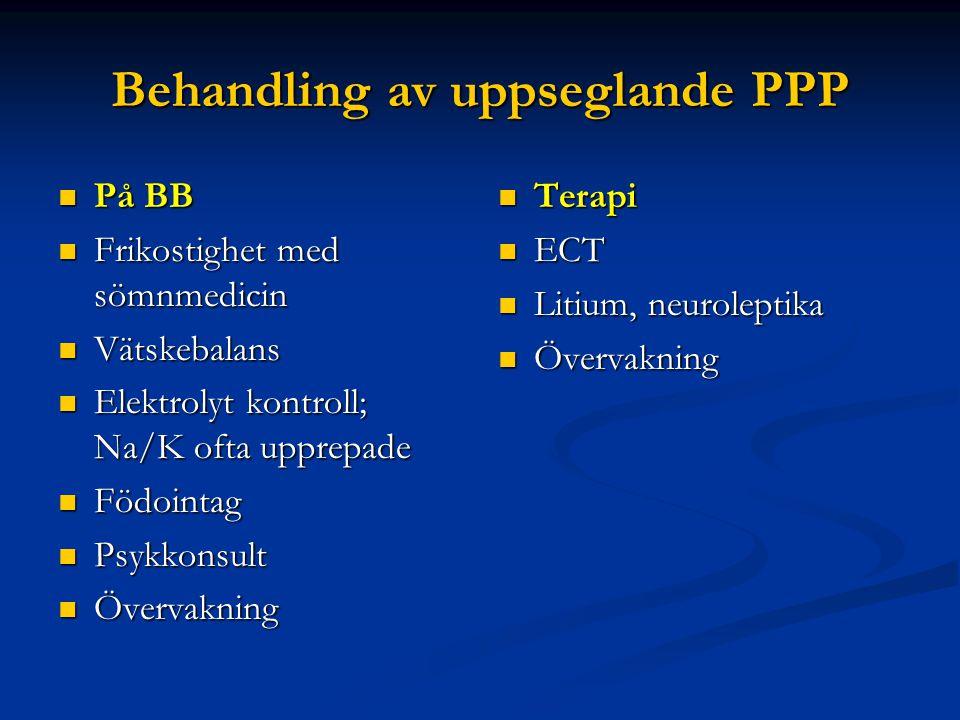 Behandling av uppseglande PPP  På BB  Frikostighet med sömnmedicin  Vätskebalans  Elektrolyt kontroll; Na/K ofta upprepade  Födointag  Psykkonsu