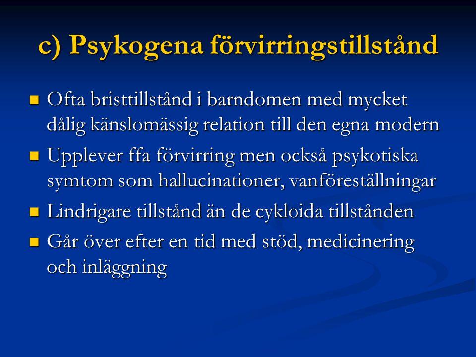 c) Psykogena förvirringstillstånd  Ofta bristtillstånd i barndomen med mycket dålig känslomässig relation till den egna modern  Upplever ffa förvirring men också psykotiska symtom som hallucinationer, vanföreställningar  Lindrigare tillstånd än de cykloida tillstånden  Går över efter en tid med stöd, medicinering och inläggning