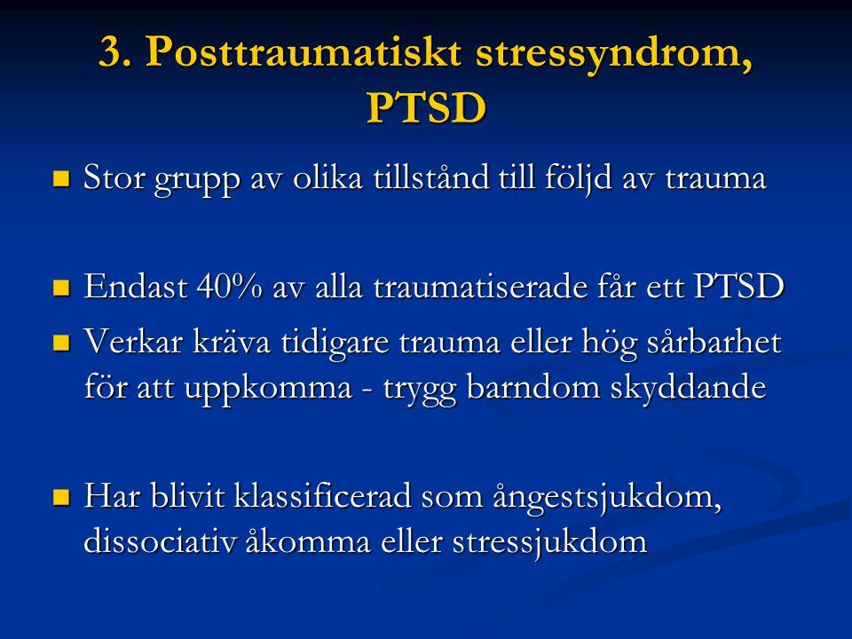 3. Posttraumatiskt stressyndrom, PTSD  Stor grupp av olika tillstånd till följd av trauma  Endast 40% av alla traumatiserade får ett PTSD  Verkar k