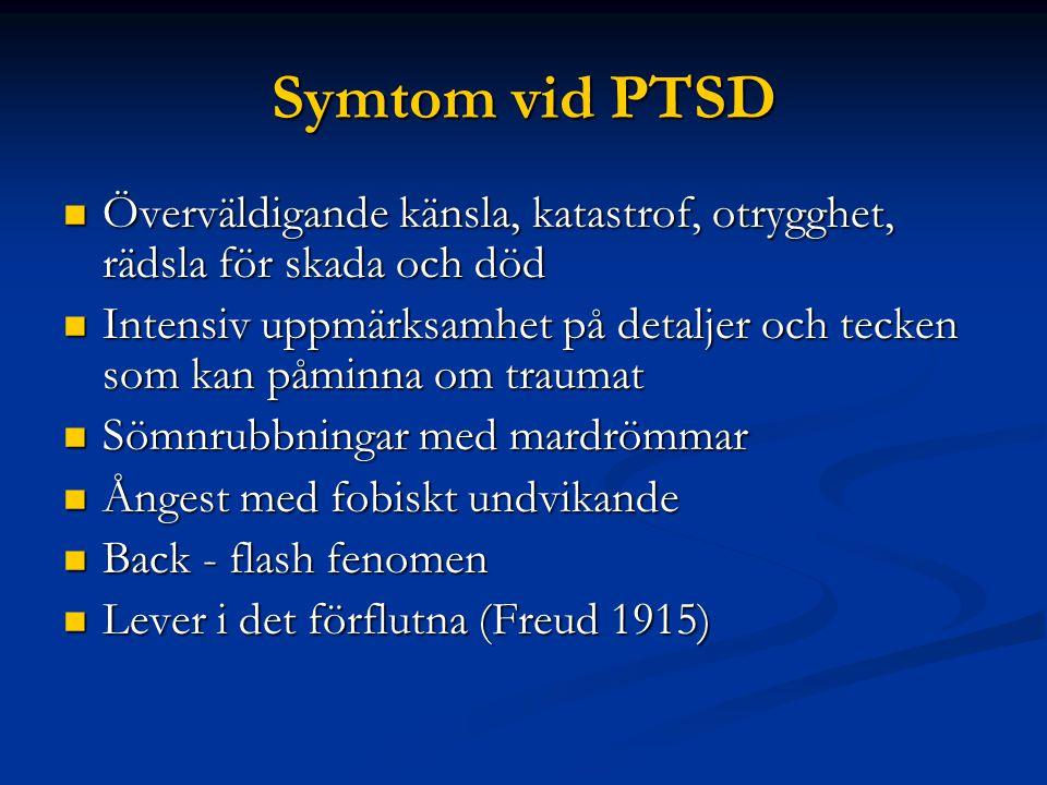 Symtom vid PTSD  Överväldigande känsla, katastrof, otrygghet, rädsla för skada och död  Intensiv uppmärksamhet på detaljer och tecken som kan påminna om traumat  Sömnrubbningar med mardrömmar  Ångest med fobiskt undvikande  Back - flash fenomen  Lever i det förflutna (Freud 1915)