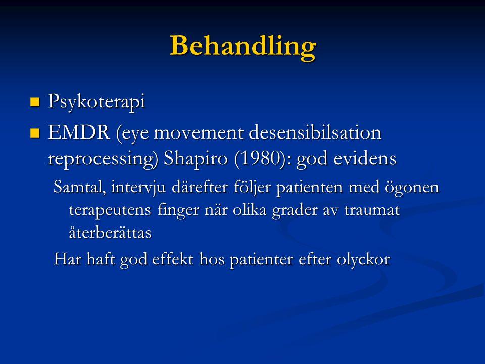 Behandling  Psykoterapi  EMDR (eye movement desensibilsation reprocessing) Shapiro (1980): god evidens Samtal, intervju därefter följer patienten med ögonen terapeutens finger när olika grader av traumat återberättas Har haft god effekt hos patienter efter olyckor