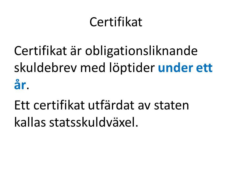 Certifikat Certifikat är obligationsliknande skuldebrev med löptider under ett år. Ett certifikat utfärdat av staten kallas statsskuldväxel.