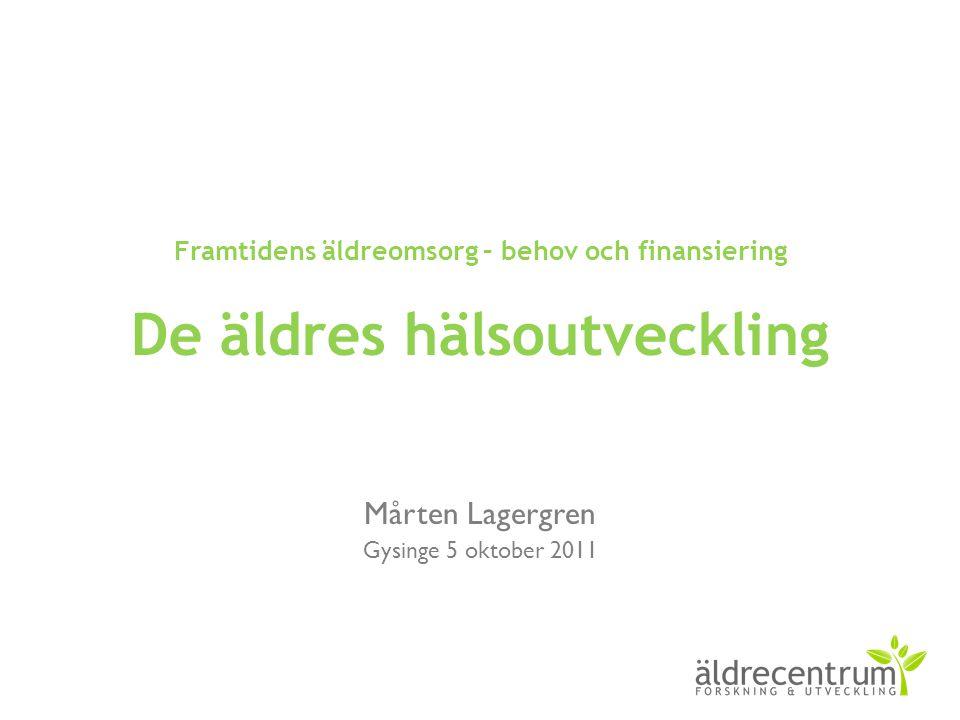 Framtidens äldreomsorg – behov och finansiering De äldres hälsoutveckling Mårten Lagergren Gysinge 5 oktober 2011