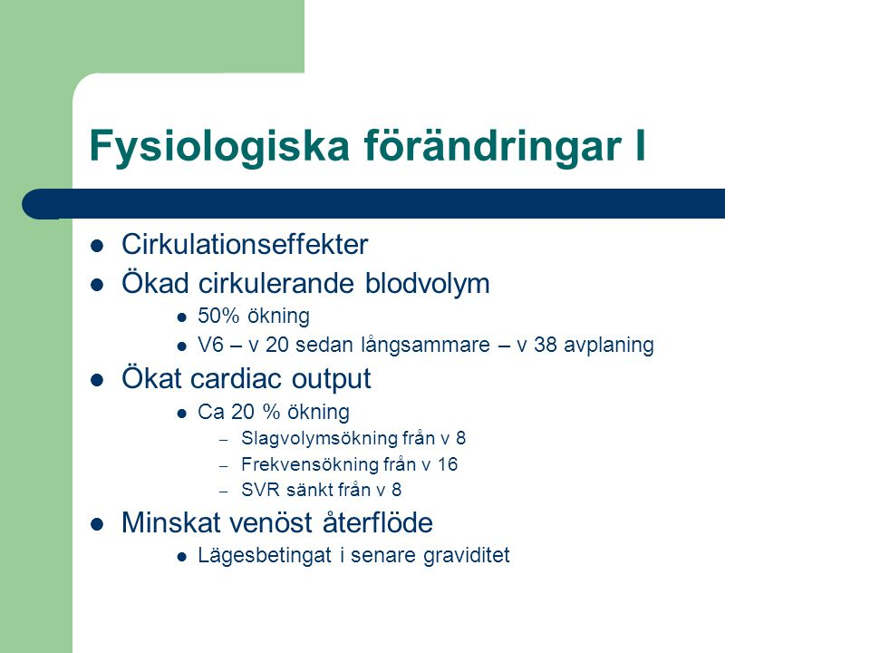 Fysiologiska förändringar I  Cirkulationseffekter  Ökad cirkulerande blodvolym  50% ökning  V6 – v 20 sedan långsammare – v 38 avplaning  Ökat ca