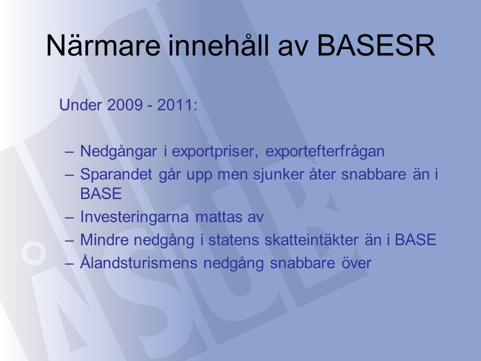 Närmare innehåll av BASESR Under 2009 - 2011: –Nedgångar i exportpriser, exportefterfrågan –Sparandet går upp men sjunker åter snabbare än i BASE –Investeringarna mattas av –Mindre nedgång i statens skatteintäkter än i BASE –Ålandsturismens nedgång snabbare över