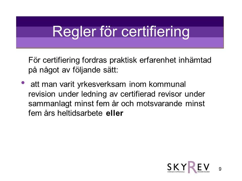 9 Regler för certifiering För certifiering fordras praktisk erfarenhet inhämtad på något av följande sätt: • att man varit yrkesverksam inom kommunal revision under ledning av certifierad revisor under sammanlagt minst fem år och motsvarande minst fem års heltidsarbete eller