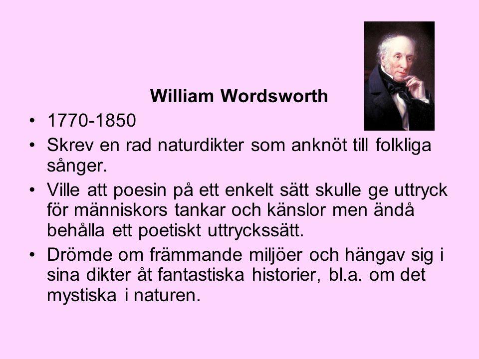 William Wordsworth •1770-1850 •Skrev en rad naturdikter som anknöt till folkliga sånger. •Ville att poesin på ett enkelt sätt skulle ge uttryck för mä