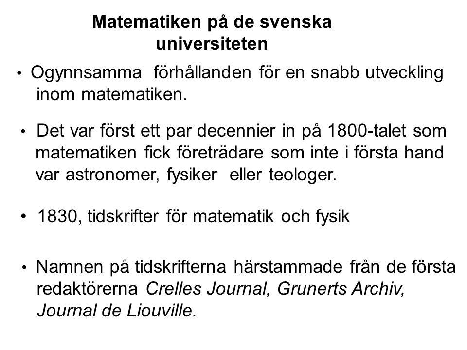 Matematiken på de svenska universiteten • Ogynnsamma förhållanden för en snabb utveckling inom matematiken. • 1830, tidskrifter för matematik och fysi