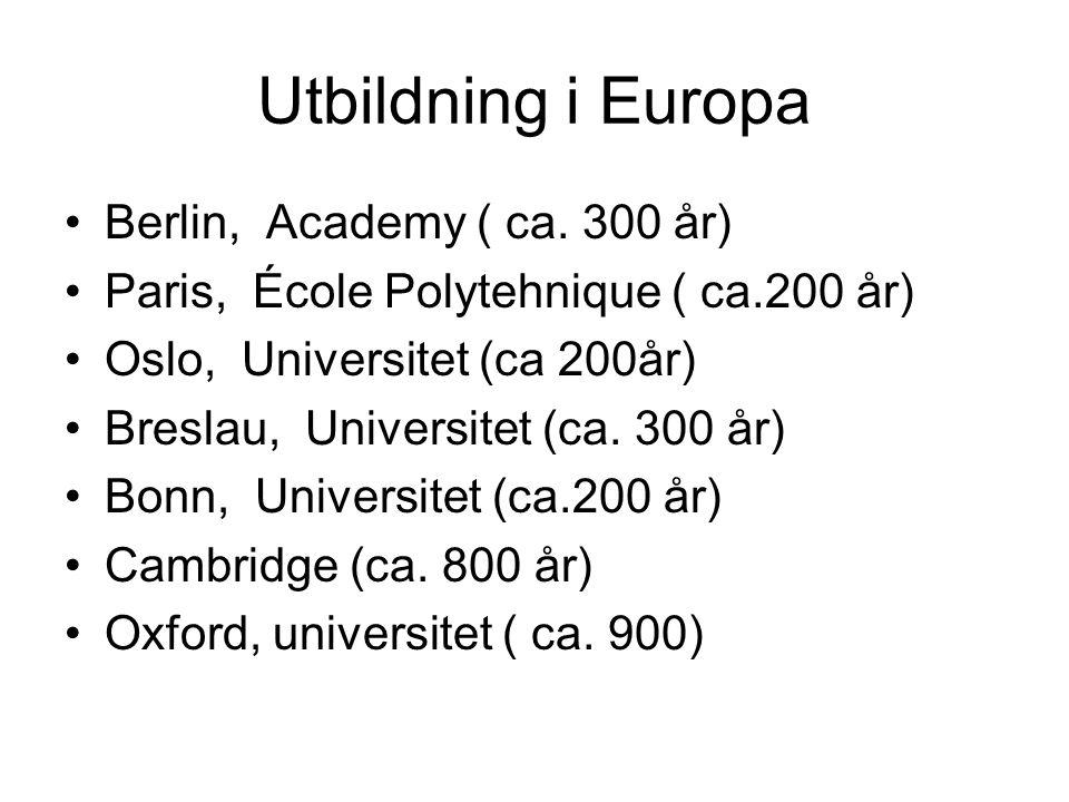 Utbildning i Europa •Berlin, Academy ( ca. 300 år) •Paris, École Polytehnique ( ca.200 år) •Oslo, Universitet (ca 200år) •Breslau, Universitet (ca. 30