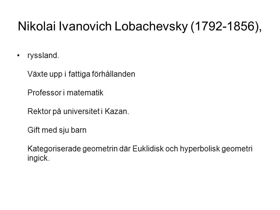 Nikolai Ivanovich Lobachevsky (1792-1856), •ryssland. Växte upp i fattiga förhållanden Professor i matematik Rektor på universitet i Kazan. Gift med s