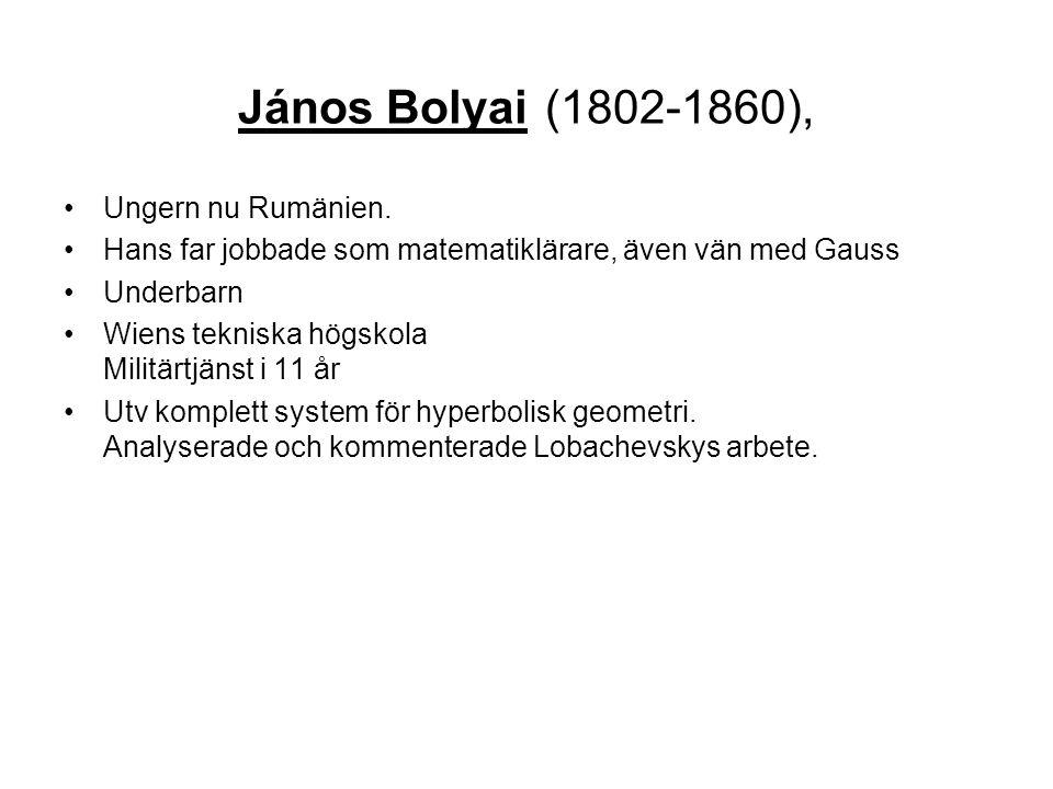 János Bolyai (1802-1860), •Ungern nu Rumänien. •Hans far jobbade som matematiklärare, även vän med Gauss •Underbarn •Wiens tekniska högskola Militärtj