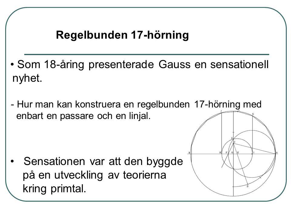 • Som 18-åring presenterade Gauss en sensationell nyhet. - Hur man kan konstruera en regelbunden 17-hörning med enbart en passare och en linjal. • Sen