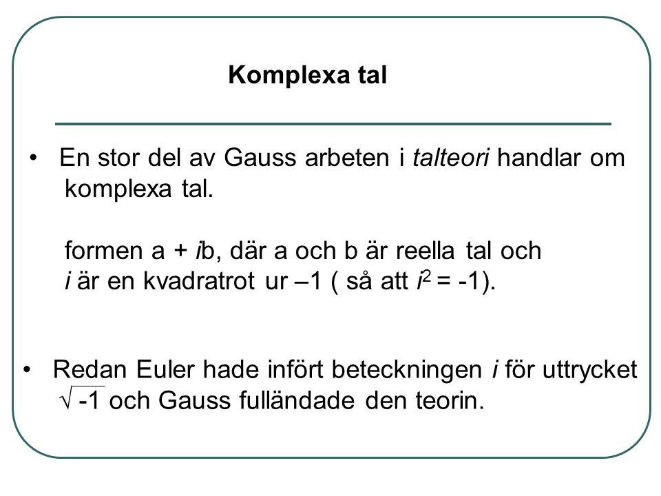 • En stor del av Gauss arbeten i talteori handlar om komplexa tal. formen a + ib, där a och b är reella tal och i är en kvadratrot ur –1 ( så att i 2