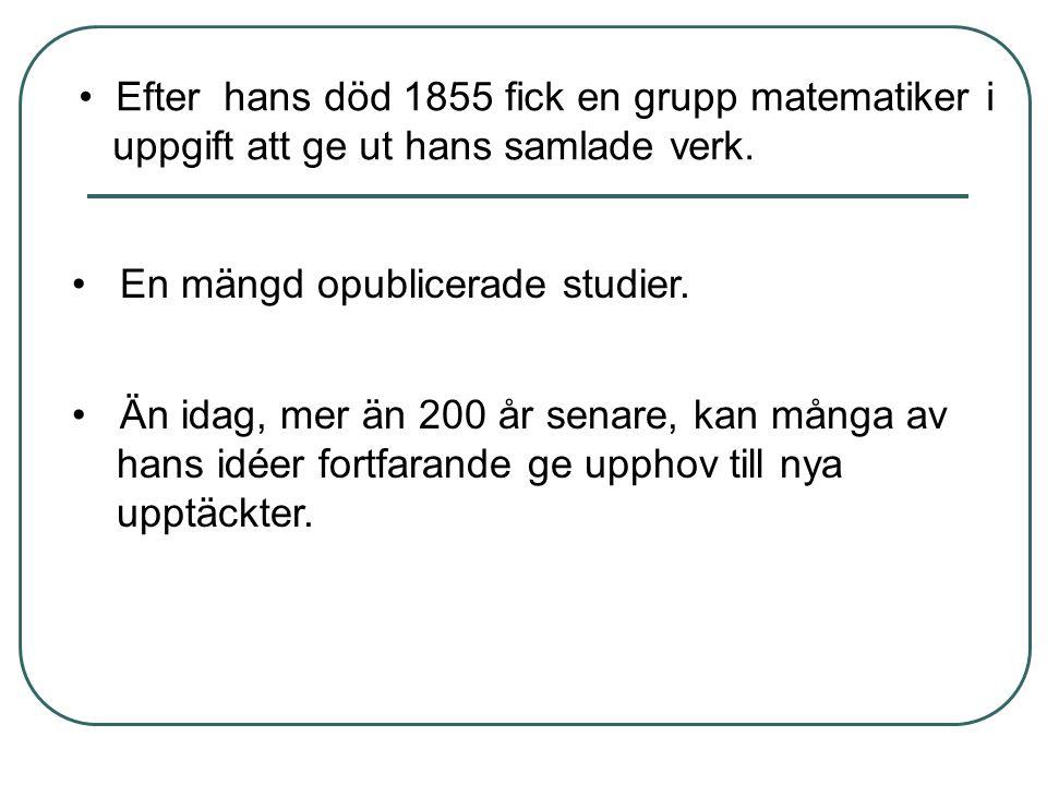 • Efter hans död 1855 fick en grupp matematiker i uppgift att ge ut hans samlade verk. • En mängd opublicerade studier. • Än idag, mer än 200 år senar