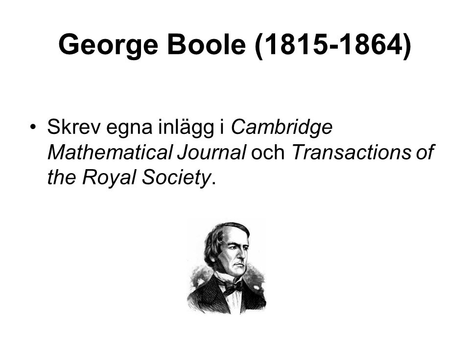 George Boole (1815-1864) •Skrev egna inlägg i Cambridge Mathematical Journal och Transactions of the Royal Society.