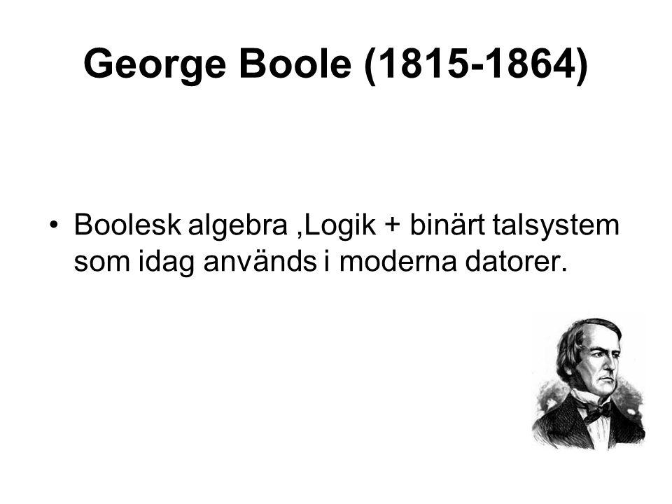 George Boole (1815-1864) •Boolesk algebra,Logik + binärt talsystem som idag används i moderna datorer.