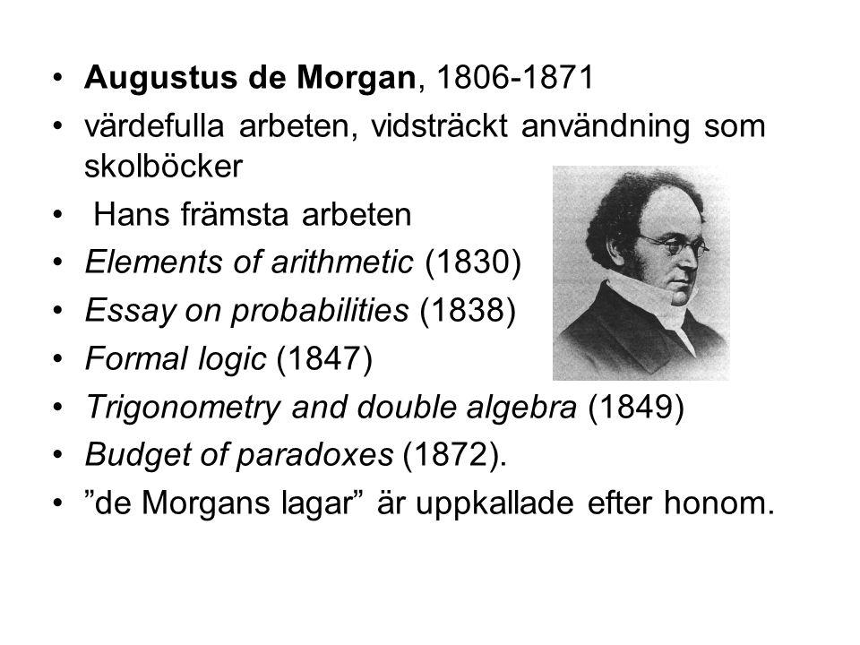 •Augustus de Morgan, 1806-1871 •värdefulla arbeten, vidsträckt användning som skolböcker • Hans främsta arbeten •Elements of arithmetic (1830) •Essay