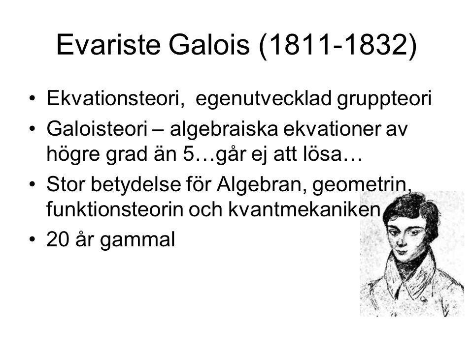 Evariste Galois (1811-1832) •Ekvationsteori, egenutvecklad gruppteori •Galoisteori – algebraiska ekvationer av högre grad än 5…går ej att lösa… •Stor
