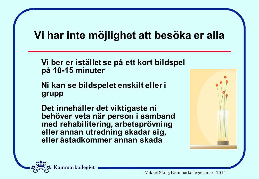 Mikael Skog, Kammarkollegiet, mars 2014 Skadeanmälan •Blankett på Kammarkollegiets hemsida •Fylls i av den skadade, glöm inte underskrift •Underskrift även av Försäkringskassan och praktik-/tränings-/utbildningsplats •Skickas till Kammarkollegiet •Bifoga kopia av Anmälan om arbetsskada samt kopia av läkarintyg •Bifoga beslut om åtgärd