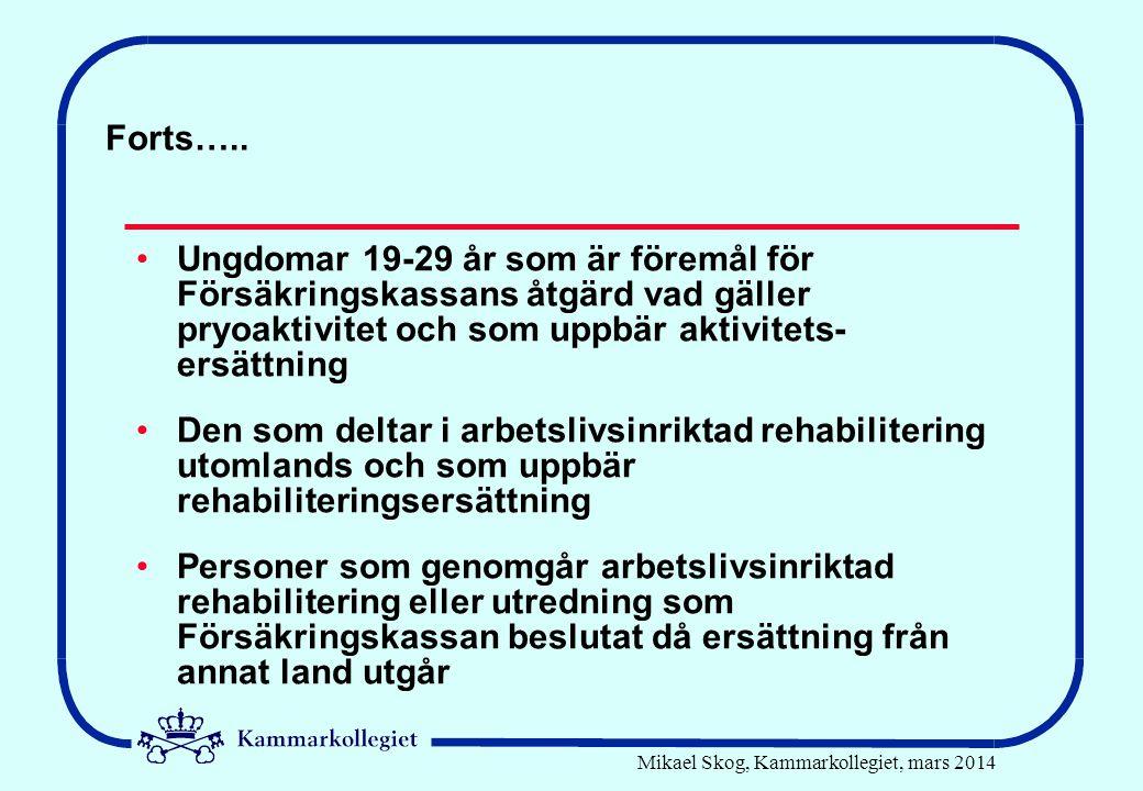 Mikael Skog, Kammarkollegiet, mars 2014 Forts….. •Ungdomar 19-29 år som är föremål för Försäkringskassans åtgärd vad gäller pryoaktivitet och som uppb