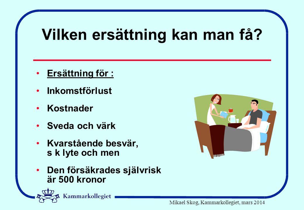 Mikael Skog, Kammarkollegiet, mars 2014 Vilken ersättning kan man få? •Ersättning för : •Inkomstförlust •Kostnader •Sveda och värk •Kvarstående besvär