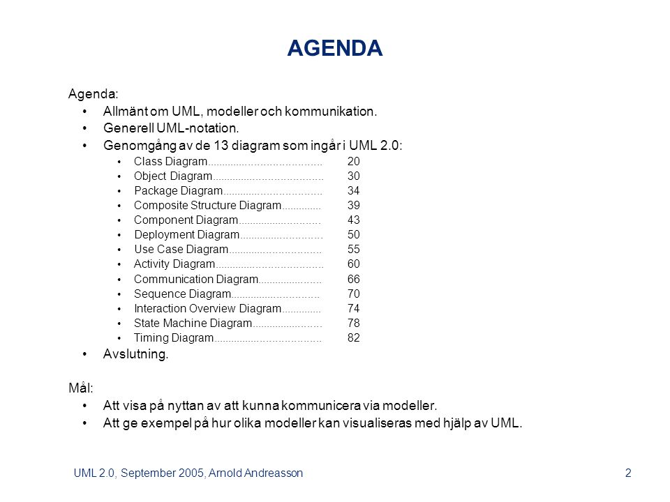 UML 2.0, September 2005, Arnold Andreasson33 spelare A : Mänsklig spelare Namn = Kalle vald kolumn = 2 spelare B : Datorspelare Namn = Putte Fyra i rad: Objektdiagram Att diskutera spelet utifrån detta objektdiagram kan göra att förståelsen ökar, speciellt vad det gäller spelplanens roll.