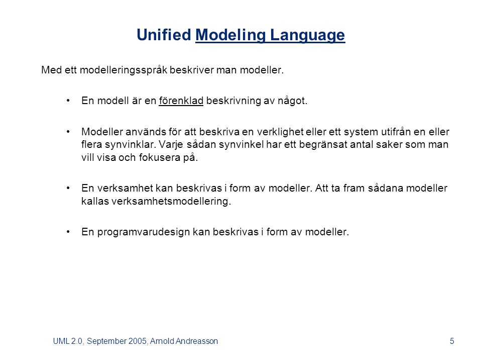 UML 2.0, September 2005, Arnold Andreasson5 Unified Modeling Language Med ett modelleringsspråk beskriver man modeller.