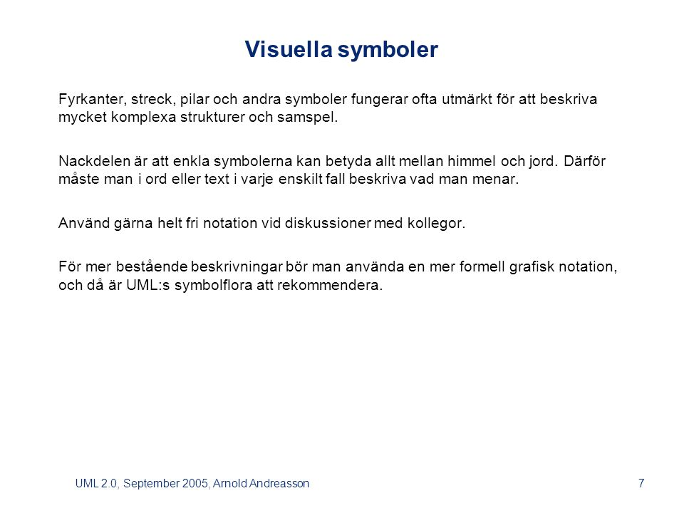 UML 2.0, September 2005, Arnold Andreasson7 Visuella symboler Fyrkanter, streck, pilar och andra symboler fungerar ofta utmärkt för att beskriva mycket komplexa strukturer och samspel.