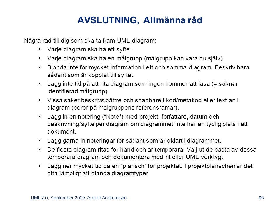 UML 2.0, September 2005, Arnold Andreasson86 AVSLUTNING, Allmänna råd Några råd till dig som ska ta fram UML-diagram: • Varje diagram ska ha ett syfte.