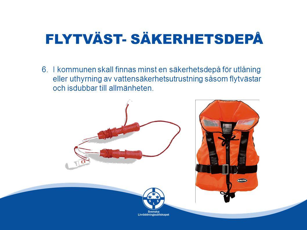 FLYTVÄST- SÄKERHETSDEPÅ 6.I kommunen skall finnas minst en säkerhetsdepå för utlåning eller uthyrning av vattensäkerhetsutrustning såsom flytvästar oc