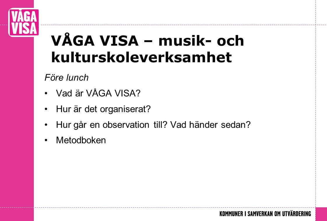 VÅGA VISA – musik- och kulturskoleverksamhet Före lunch •Vad är VÅGA VISA? •Hur är det organiserat? •Hur går en observation till? Vad händer sedan? •M