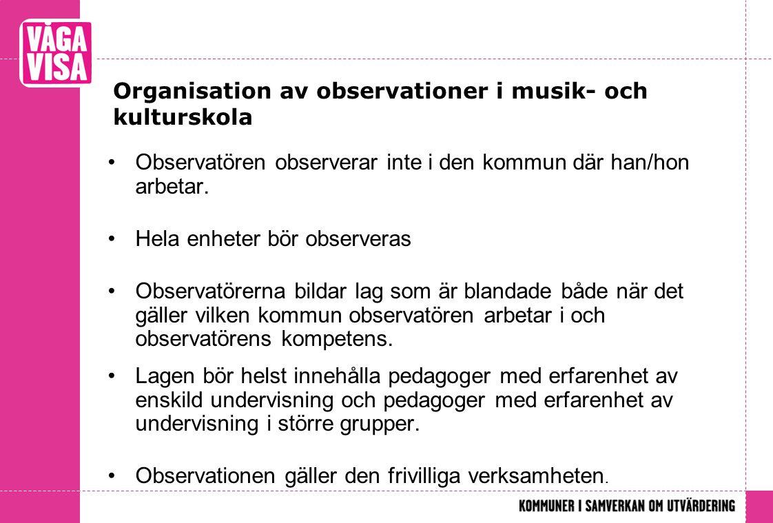 Organisation av observationer i musik- och kulturskola •Observatören observerar inte i den kommun där han/hon arbetar. •Hela enheter bör observeras •O