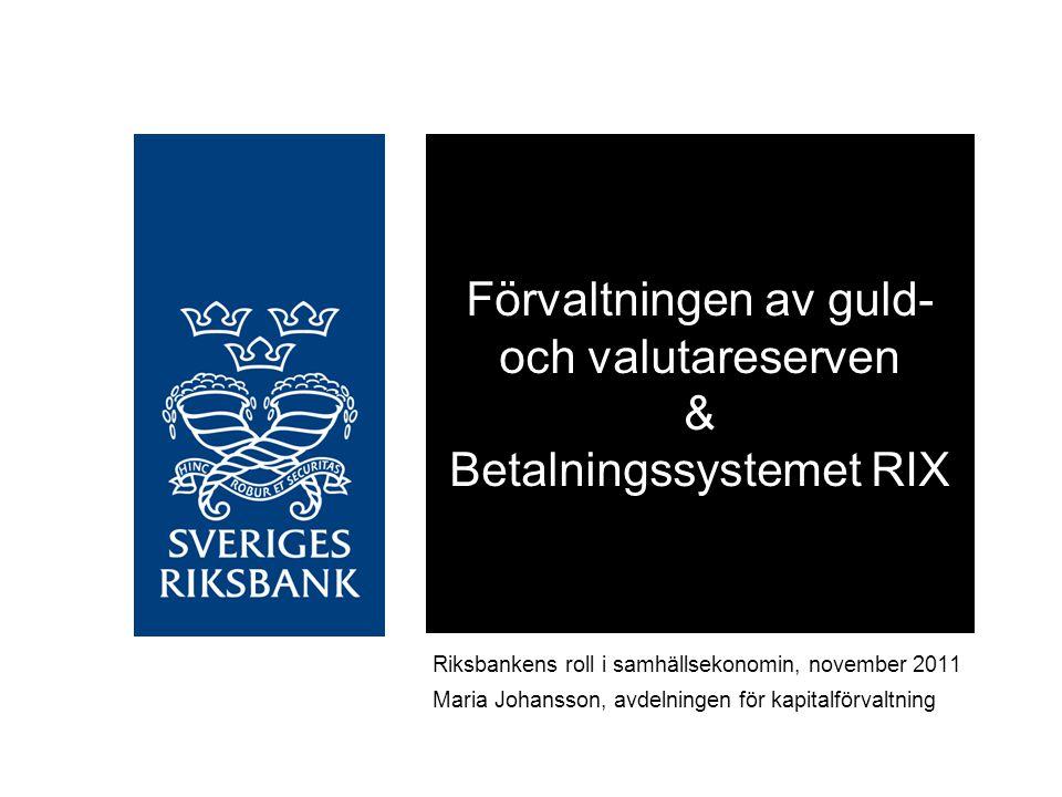 Förvaltningen av guld- och valutareserven & Betalningssystemet RIX Riksbankens roll i samhällsekonomin, november 2011 Maria Johansson, avdelningen för