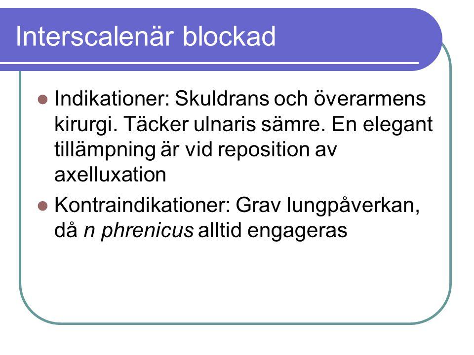 Interscalenär blockad  Indikationer: Skuldrans och överarmens kirurgi. Täcker ulnaris sämre. En elegant tillämpning är vid reposition av axelluxation