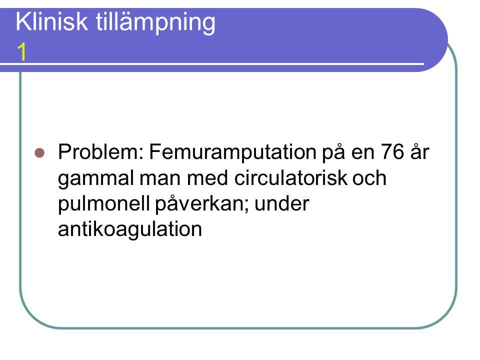 Klinisk tillämpning 1  Problem: Femuramputation på en 76 år gammal man med circulatorisk och pulmonell påverkan; under antikoagulation