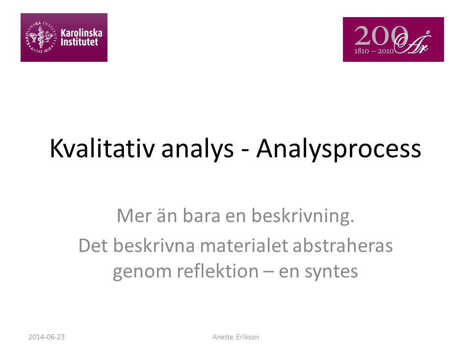 Kvalitativ analys - Analysprocess Mer än bara en beskrivning. Det beskrivna materialet abstraheras genom reflektion – en syntes 2014-06-23Anette Eriks