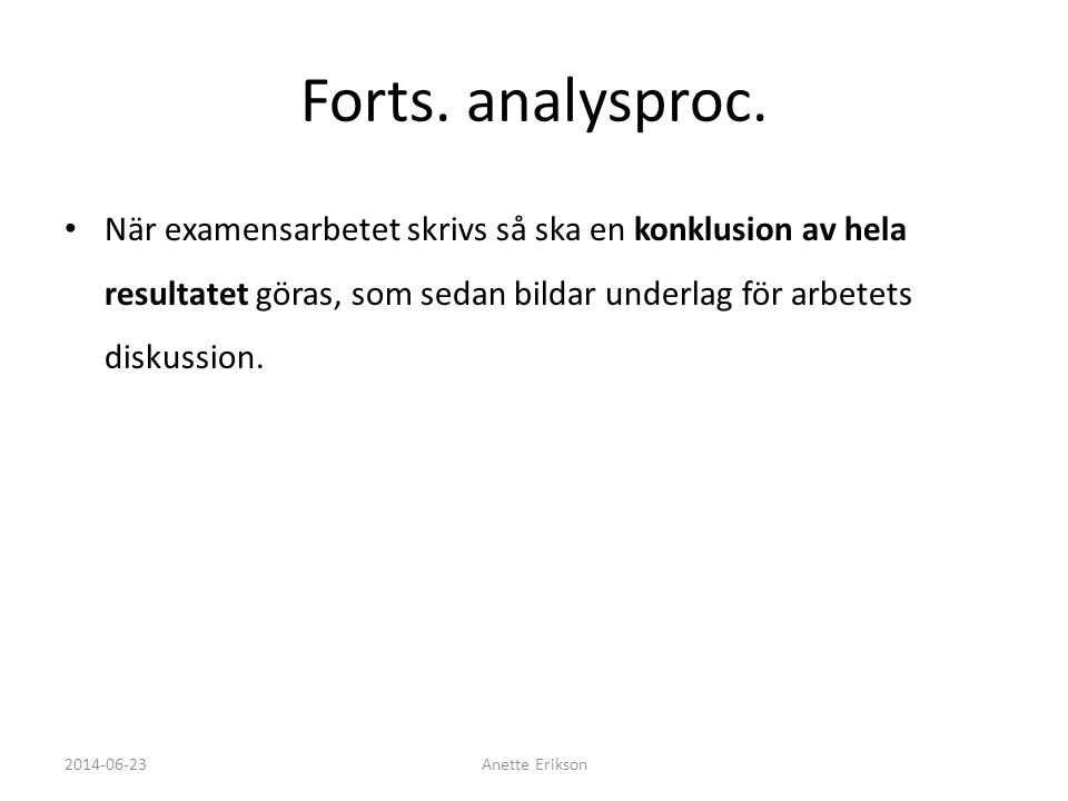 Forts. analysproc. • När examensarbetet skrivs så ska en konklusion av hela resultatet göras, som sedan bildar underlag för arbetets diskussion. 2014-