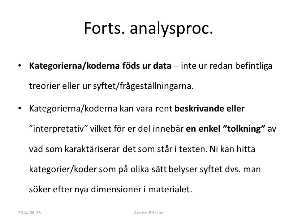 Forts. analysproc. • Kategorierna/koderna föds ur data – inte ur redan befintliga treorier eller ur syftet/frågeställningarna. • Kategorierna/koderna