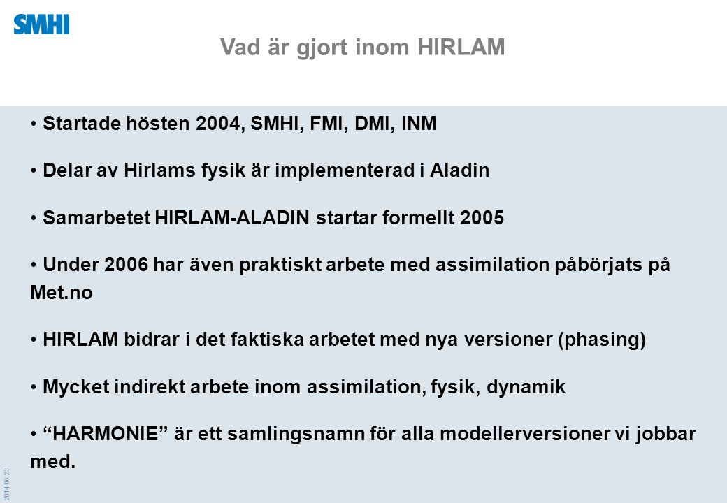 2014-06-23 • Startade hösten 2004, SMHI, FMI, DMI, INM • Delar av Hirlams fysik är implementerad i Aladin • Samarbetet HIRLAM-ALADIN startar formellt