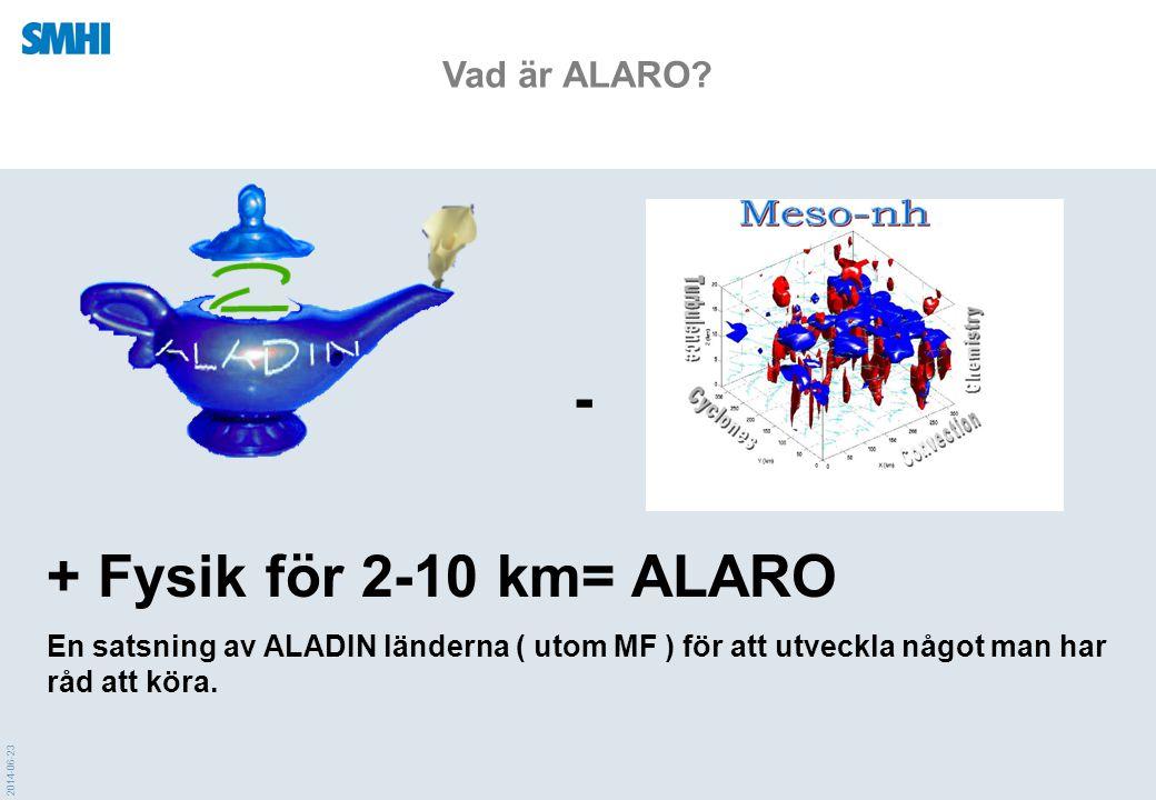 2014-06-23 Vad är ALARO? + Fysik för 2-10 km= ALARO En satsning av ALADIN länderna ( utom MF ) för att utveckla något man har råd att köra. -