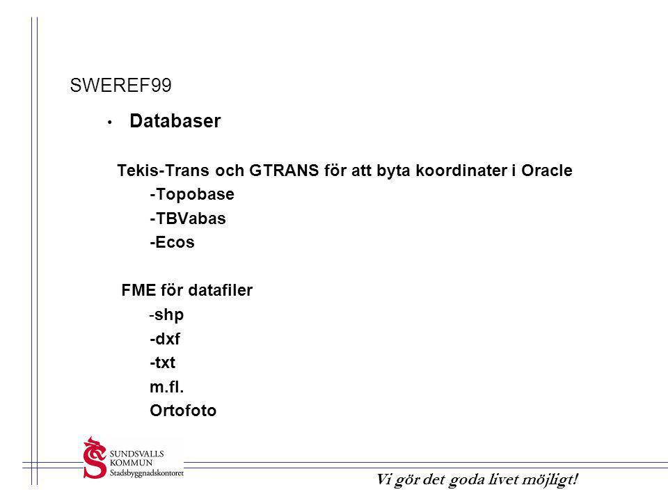 Vi gör det goda livet möjligt! SWEREF99 • Databaser Tekis-Trans och GTRANS för att byta koordinater i Oracle -Topobase -TBVabas -Ecos FME för datafile