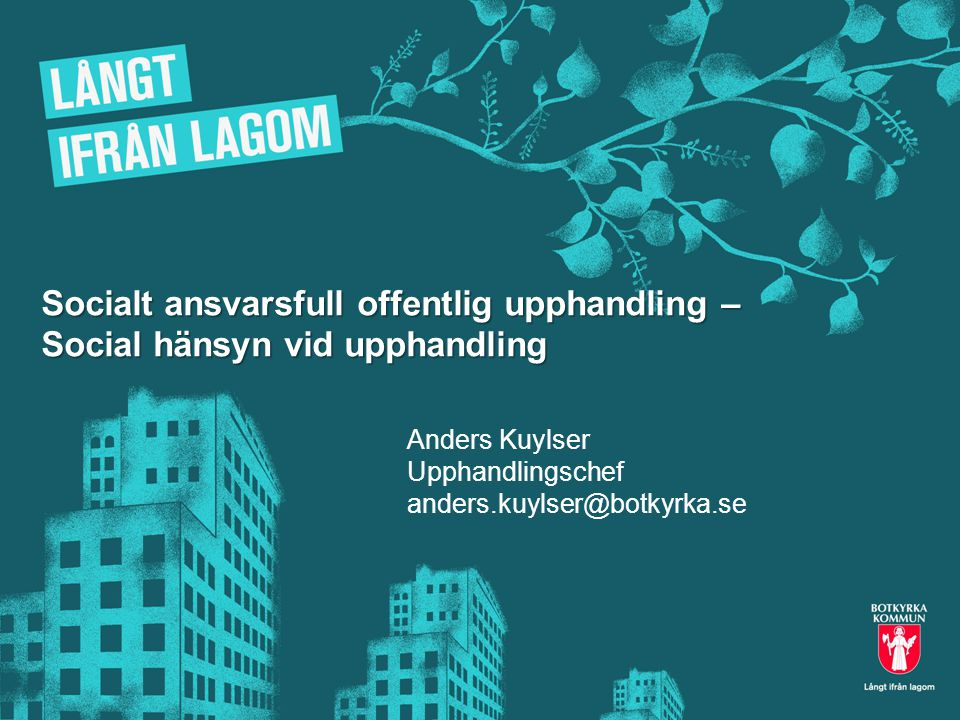 Socialt ansvarsfull offentlig upphandling – Social hänsyn vid upphandling Anders Kuylser Upphandlingschef anders.kuylser@botkyrka.se