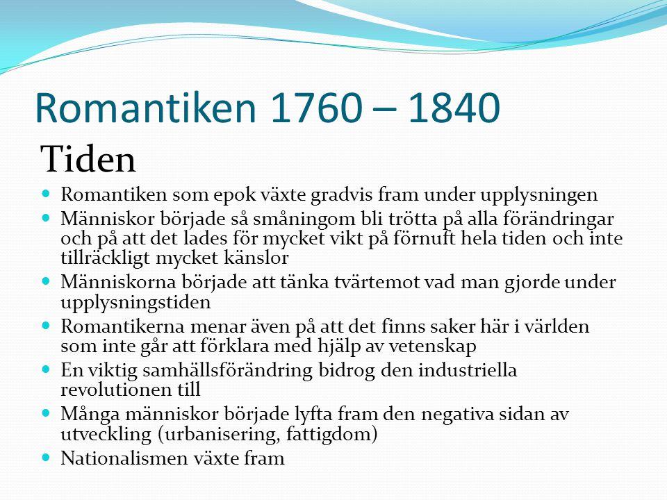 Romantiken 1760 – 1840 Tiden  Romantiken som epok växte gradvis fram under upplysningen  Människor började så småningom bli trötta på alla förändrin