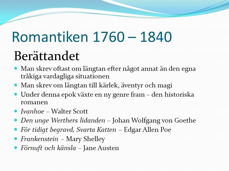 Romantiken 1760 – 1840 Berättandet  Man skrev oftast om längtan efter något annat än den egna tråkiga vardagliga situationen  Man skrev om längtan t