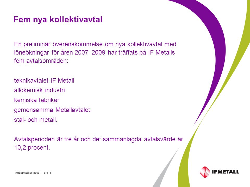 Industrifacket Metall sid 1 Fem nya kollektivavtal En preliminär överenskommelse om nya kollektivavtal med löneökningar för åren 2007–2009 har träffats på IF Metalls fem avtalsområden: teknikavtalet IF Metall allokemisk industri kemiska fabriker gemensamma Metallavtalet stål- och metall.