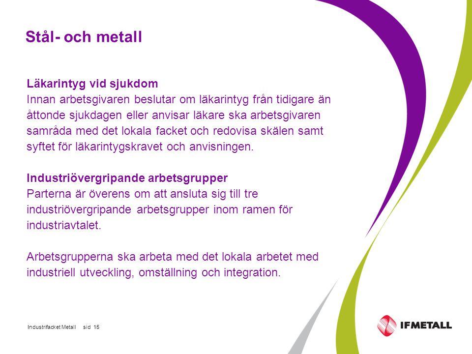 Industrifacket Metall sid 15 Stål- och metall Läkarintyg vid sjukdom Innan arbetsgivaren beslutar om läkarintyg från tidigare än åttonde sjukdagen eller anvisar läkare ska arbetsgivaren samråda med det lokala facket och redovisa skälen samt syftet för läkarintygskravet och anvisningen.
