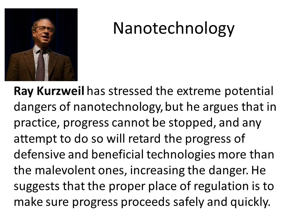 Nanotechnology Ray Kurzweil has stressed the extreme potential dangers of nanotechnology, but he argues that in practice, progress cannot be stopped,