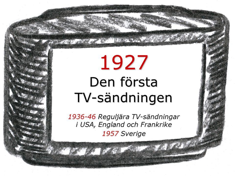 1927 Den första TV-sändningen 1936-46 Reguljära TV-sändningar i USA, England och Frankrike 1957 Sverige
