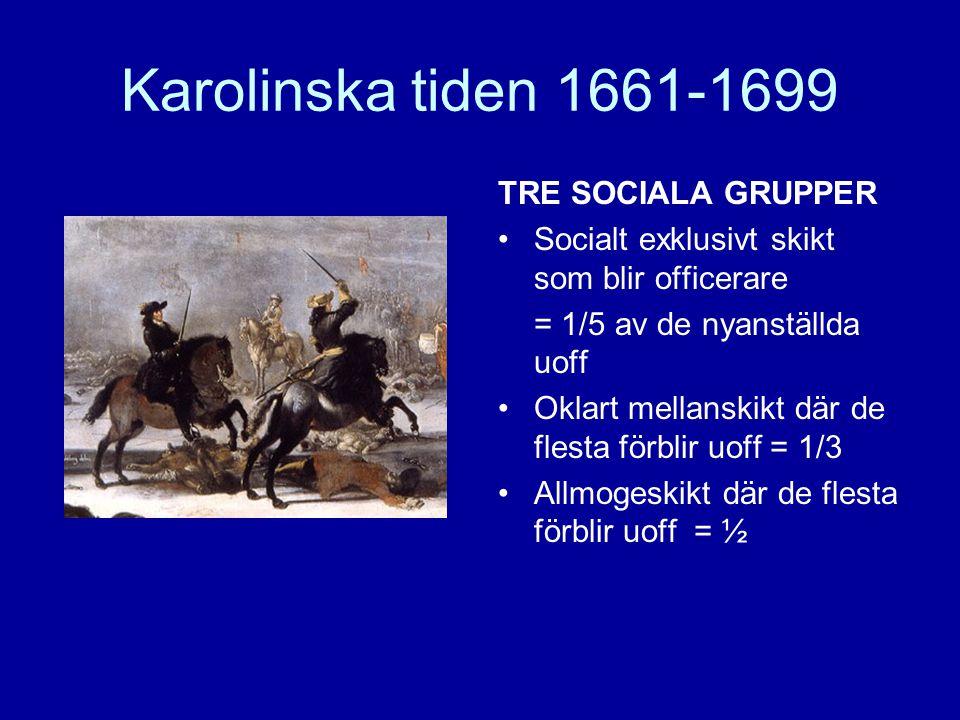 Karolinska tiden 1661-1699 TRE SOCIALA GRUPPER •Socialt exklusivt skikt som blir officerare = 1/5 av de nyanställda uoff •Oklart mellanskikt där de fl