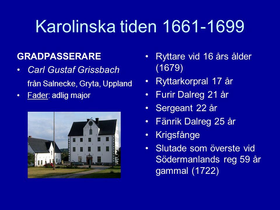 Karolinska tiden 1661-1699 GRADPASSERARE •Carl Gustaf Grissbach från Salnecke, Gryta, Uppland •Fader: adlig major •Ryttare vid 16 års ålder (1679) •Ry